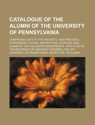 9781130642131: Catalogue of the alumni of the University of Pennsylvania; comprising lists of the provosts, vice-provosts, professors, tutors, instructors, trustees, ... the recipients of honorary degrees, 1749-1877