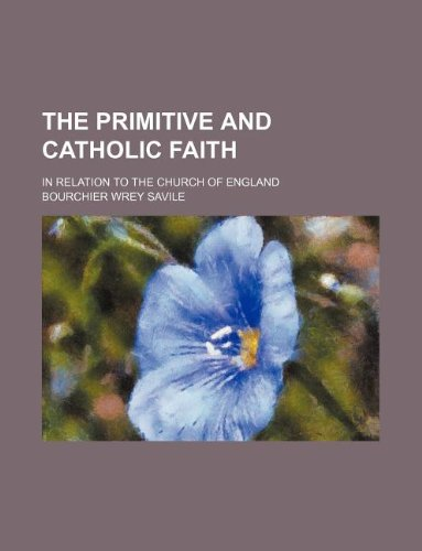 9781130664058: The primitive and Catholic faith; in relation to the Church of England