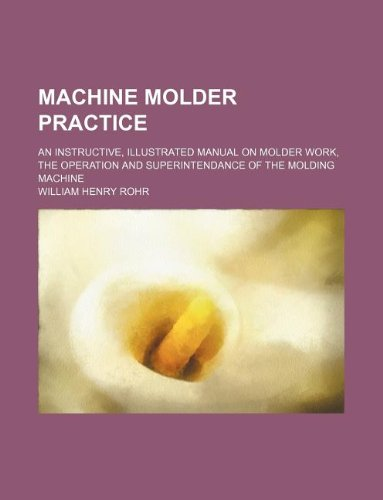 9781130669398: Machine molder practice; an instructive, illustrated manual on molder work, the operation and superintendance of the molding machine