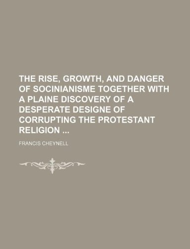 9781130674507: The Rise, Growth, and Danger of Socinianisme together with a plaine discovery of a desperate designe of corrupting the Protestant Religion