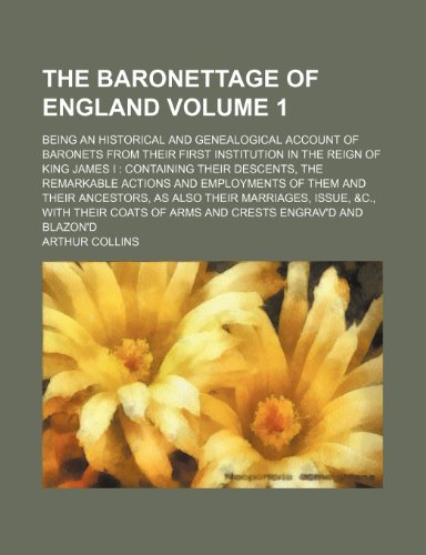9781130681079: The Baronettage of England; being an historical and genealogical account of baronets from their first institution in the reign of King James I: ... and employments of them and their Volume 1