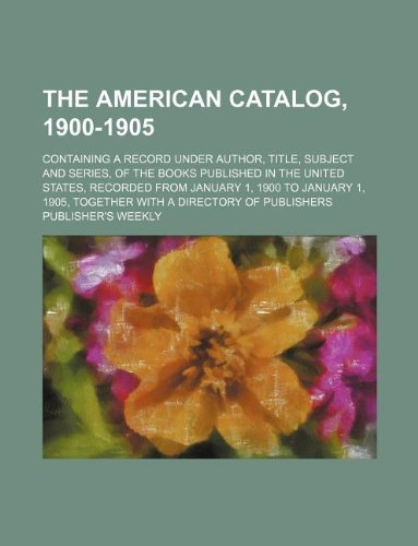 9781130681420: The American catalog, 1900-1905; containing a record under author, title, subject and series, of the books published in the United States, recorded ... 1905, together with a directory of publishers