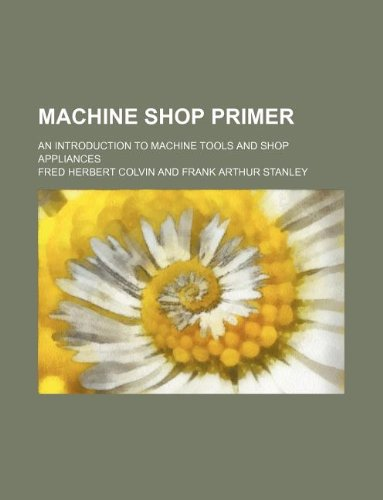 Machine shop primer; an introduction to machine: Fred Herbert Colvin