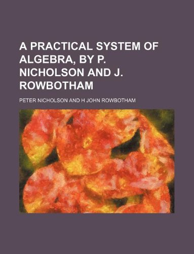 A practical system of algebra, by P. Nicholson and J. Rowbotham (1130687910) by Nicholson, Peter