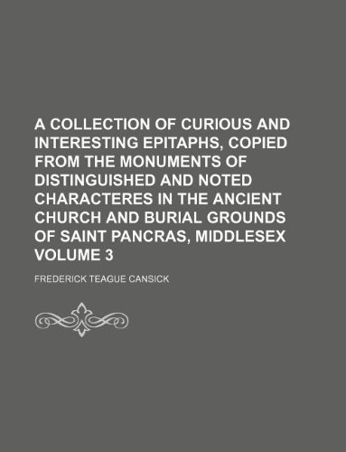 9781130690248: A collection of curious and interesting epitaphs, copied from the monuments of distinguished and noted characteres in the ancient church and burial grounds of Saint Pancras, Middlesex Volume 3