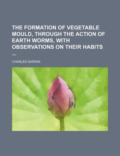 9781130697001: The Formation of Vegetable Mould, Through the Action of Earth Worms, with Observations on Their Habits