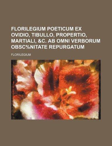 9781130698756: Florilegium poeticum ex Ovidio, Tibullo, Propertio, Martiali, &c. ab omni verborum obsc%nitate repurgatum