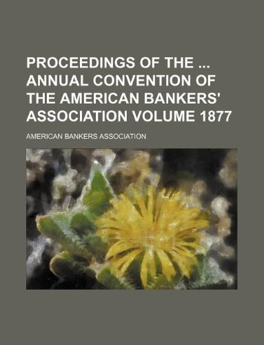 Proceedings of the: annual convention of the American Bankers' Association Volume 1877 (113070484X) by Association, American Bankers