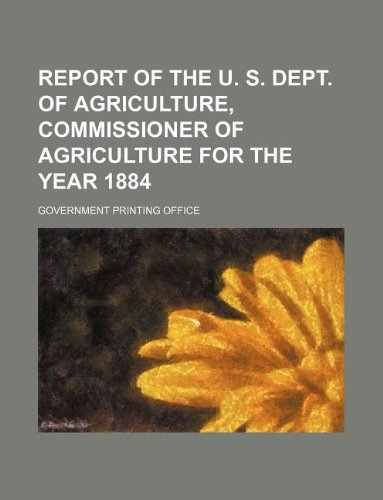 report of the u. s. dept. of agriculture, commissioner of agriculture for the year 1884 (9781130727135) by Office, Government Printing