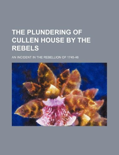 9781130752618: The plundering of Cullen House by the rebels; an incident in the rebellion of 1745-46
