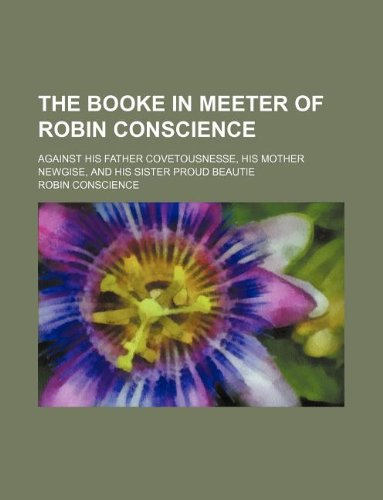 9781130757200: The Booke in meeter of Robin Conscience; against his father Covetousnesse, his mother Newgise, and his sister Proud Beautie