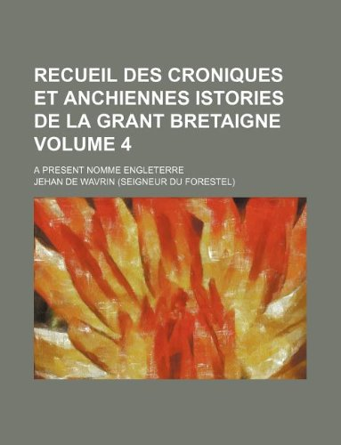 Recueil des croniques et anchiennes istories de la Grant Bretaigne Volume 4; a present nomme Engleterre (9781130768473) by Wavrin, Jehan De