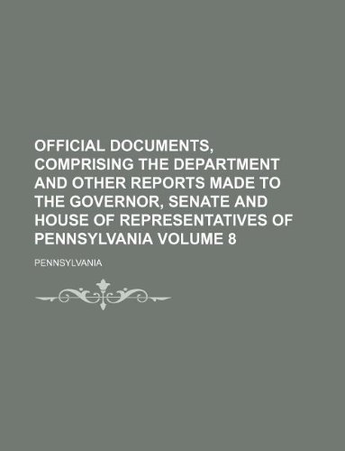 Official documents, comprising the department and other reports made to the Governor, Senate and House of Representatives of Pennsylvania Volume 8 (113077919X) by Pennsylvania