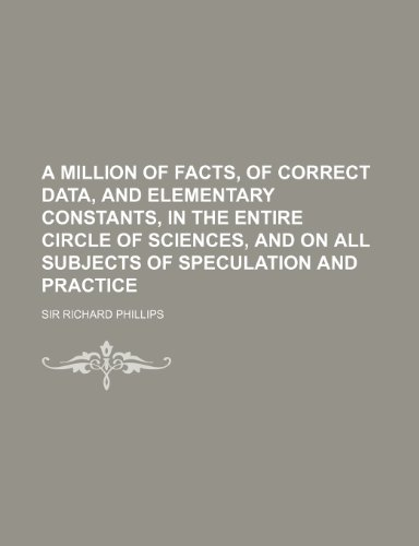9781130788938: A million of facts, of correct data, and elementary constants, in the entire circle of sciences, and on all subjects of speculation and practice