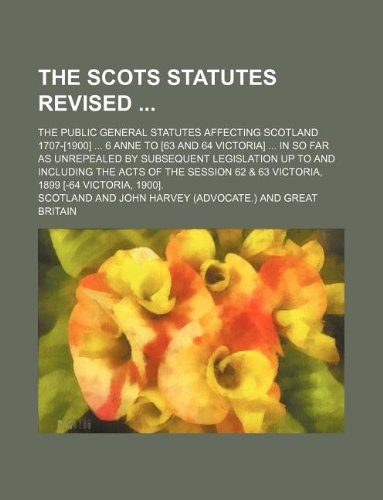 The Scots statutes revised ; The public general statutes affecting Scotland 1707-[1900] 6 Anne to [63 and 64 Victoria] in so far as unrepealed by ... 62 & 63 Victoria, 1899 [-64 Victoria, 19 (1130829553) by Scotland