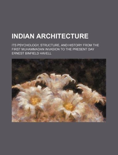 Indian Architecture Its Psychology, Structure, and History: Ernest Binfield Havell