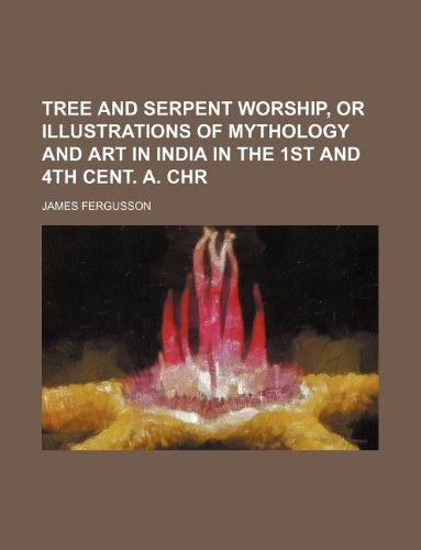 Tree and Serpent Worship, or Illustrations of Mythology and Art in India in the 1st and 4th Cent. A...