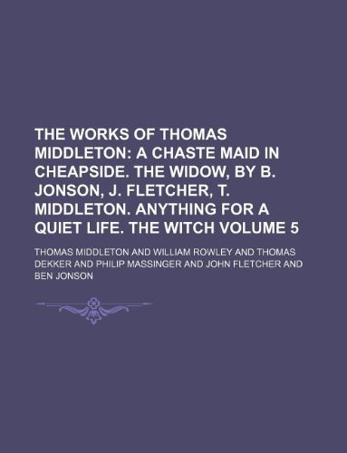 9781130854787: The Works of Thomas Middleton Volume 5; A chaste maid in Cheapside. The widow, by B. Jonson, J. Fletcher, T. Middleton. Anything for a quiet life. The witch
