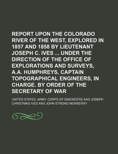 9781130855104: Report upon the Colorado River of the West, explored in 1857 and 1858 by Lieutenant Joseph C. Ives under the direction of the Office of Explorations ... in charge. By order of the Secretary of War