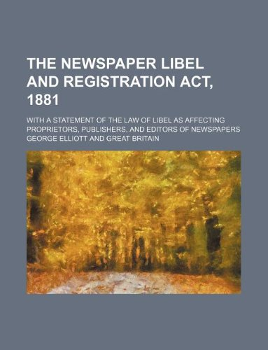 The Newspaper libel and registration act, 1881; With a statement of the law of libel as affecting proprietors, publishers, and editors of newspapers (1130859770) by Elliott, George