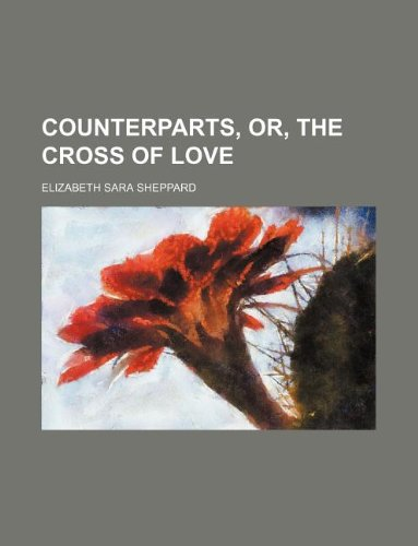 Counterparts, Or, the Cross of Love (Paperback): Elizabeth Sara Sheppard