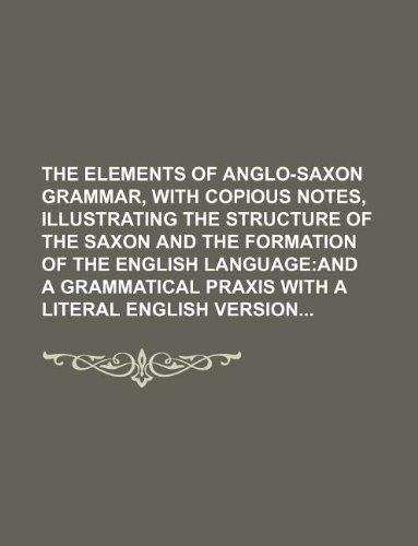 9781130875843: The elements of Anglo-Saxon Grammar, with copious notes, illustrating the structure of the Saxon and the formation of the english language; and A Grammatical Praxis with a literal english version