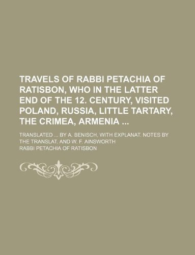9781130878813: Travels of Rabbi Petachia of Ratisbon, who in the latter end of the 12. century, visited Poland, Russia, Little Tartary, the Crimea, Armenia ; ... notes by the translat. and W. F. Ainsworth
