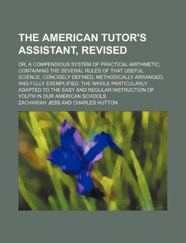 9781130887532: The American tutor's assistant, revised; or, A compendious system of practical arithmetic containing the several rules of that useful science, ... whole particularly adapted to the easy and