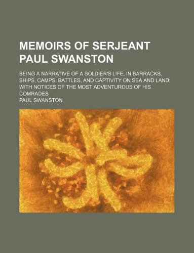 9781130900415: Memoirs of Serjeant Paul Swanston; being a narrative of a soldier's life, in barracks, ships, camps, battles, and captivity on sea and land with notices of the most adventurous of his comrades