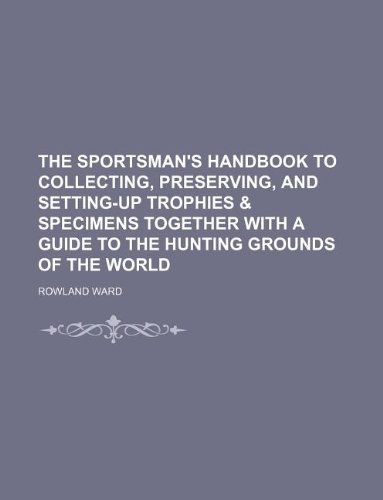 The sportsman's handbook to collecting, preserving, and setting-up trophies & specimens together with a guide to the hunting grounds of the world (1130921115) by Rowland Ward
