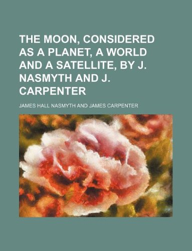9781130924749: The moon, considered as a planet, a world and a satellite, by J. Nasmyth and J. Carpenter