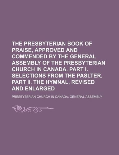 9781130931600: The Presbyterian Book of praise, approved and commended by the General Assembly of the Presbyterian Church in Canada. Part I. Selections from the paslter. Part II. The Hymnal, revised and enlarged