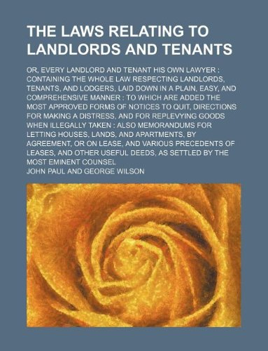 The laws relating to landlords and tenants; or, every landlord and tenant his own lawyer containing the whole law respecting landlords, tenants, and ... to which are added the most approved forms (1130936066) by John Paul