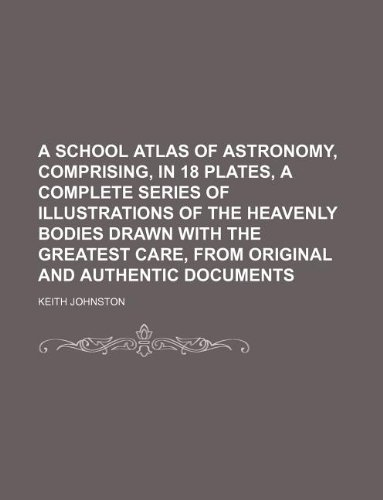 9781130938715: A school atlas of astronomy, comprising, in 18 plates, a complete series of illustrations of the heavenly bodies drawn with the greatest care, from original and authentic documents