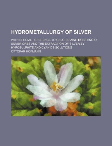 9781130939477: Hydrometallurgy of silver; with special reference to chloridizing roasting of silver ores and the extraction of silver by hyposulphite and cyanide solutions