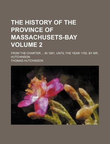The history of the province of Massachusets-Bay Volume 2 ; from the charter: in 1691, until the year 1750. By Mr. Hutchinson (1130945766) by Hutchinson, Thomas