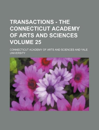 Transactions - The Connecticut Academy of Arts and Sciences Volume 25: Sciences, Connecticut ...