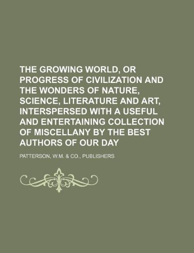 9781130963182: The growing world, or Progress of civilization and the wonders of nature, science, literature and art, interspersed with a useful and entertaining ... of miscellany by the best authors of our day
