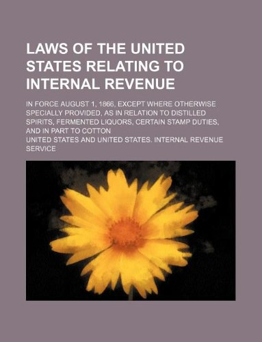 Laws of the United States Relating to Internal Revenue; In Force August 1, 1866, Except Where Otherwise Specially Provided, as in Relation to Distille (1130996972) by United States
