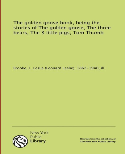 The golden goose book, being the stories of The golden goose, The three bears, The 3 little pigs, ...