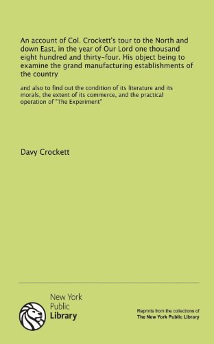 "An account of Col. Crockett's tour to the North and down East, in the year of Our Lord one thousand eight hundred and thirty-four. His object being to ... the practical operation of ""The Experiment"" (1131063015) by Davy Crockett"