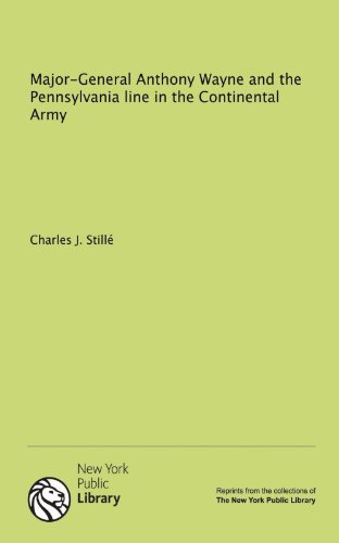 Major-General Anthony Wayne and the Pennsylvania line in the Continental Army: Still�, Charles J.