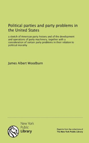 Political parties and party problems in the United States: a sketch of American party history and of the development and operations of party ... in their relation to political morality (1131104684) by Woodburn, James Albert