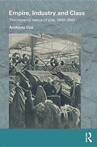 9781135127299: Empire, Industry and Class: The Imperial Nexus of Jute, 1840-1940 (Routledge/Edinburgh South Asian Studies)