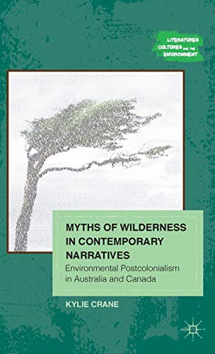 9781137000781: Myths of Wilderness in Contemporary Narratives: Environmental Postcolonialism in Australia and Canada (Literatures, Cultures, and the Environment)