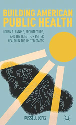 9781137002433: Building American Public Health: Urban Planning, Architecture, and the Quest for Better Health in the United States