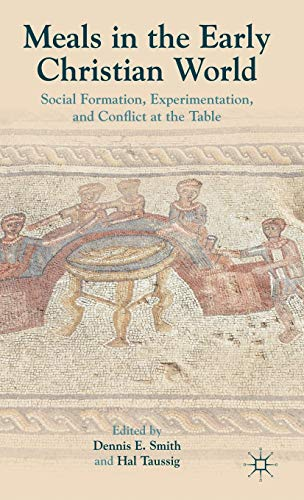 Meals in the Early Christian World: Social Formation, Experimentation, and Conflict at the Table: ...