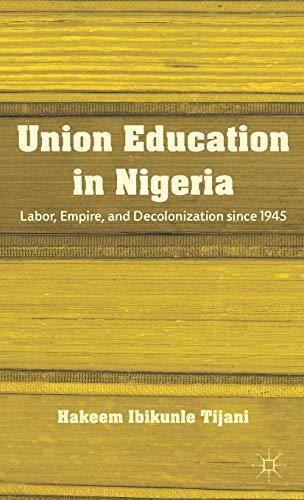 Union Education in Nigeria: Labor, Empire, and Decolonization since 1945: Tijani, H.