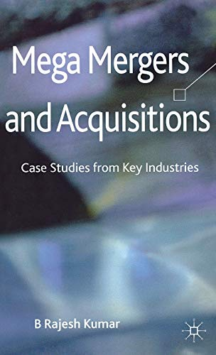 Mega Mergers and Acquisitions Case Studies from Key Industries: B Rajesh Kumar