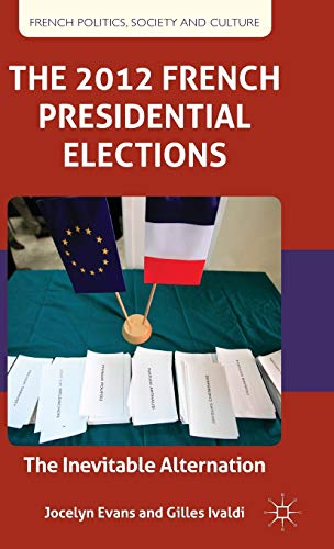 The 2012 French Presidential Elections: The Inevitable Alternation (French Politics, Society and ...